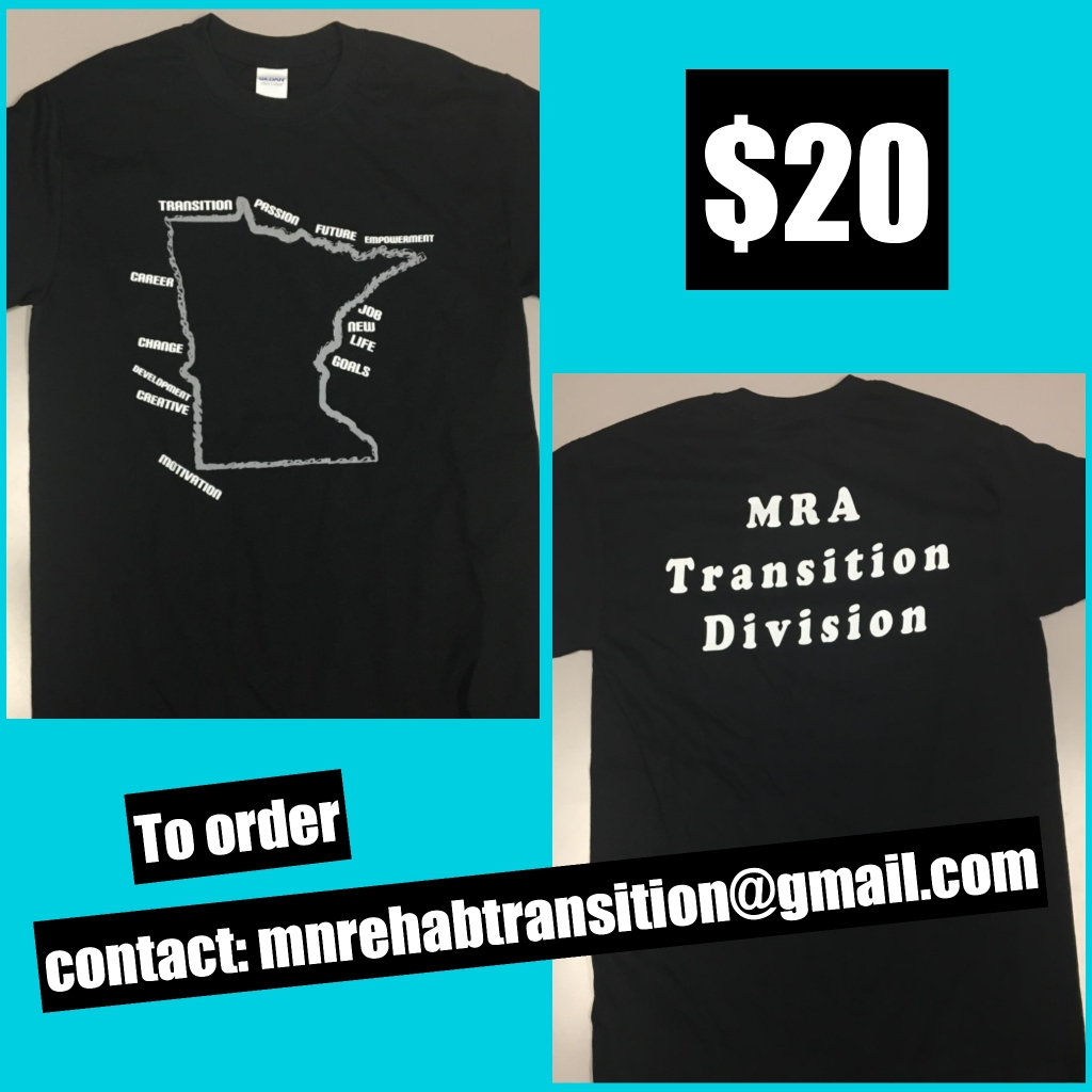 T-shirts for sale. $20. The t-shirts are black and the front has a grey outline of Minnesota with the words transition, passion, future, empowerment, job, new life, goals, motivation, creative, development, change, and career in white along the outline. The back of the t-shirt says MRA Transition Division in white. To order contact: mnrehabtransition@gmail.com