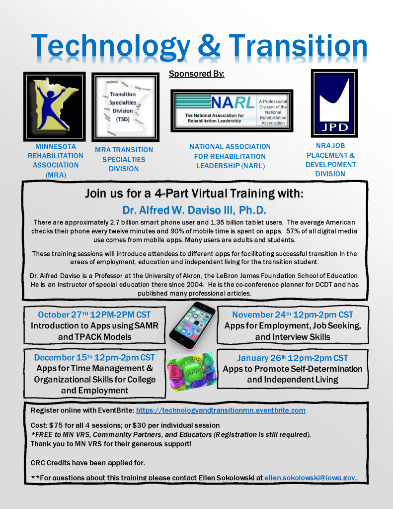 Technology & Transition Sponsored By: Join us for a 4-Part Virtual Training with: Dr. Alfred W. Daviso III, Ph.D. There are approximately 2.7 billion smart phone user and 1.35 billion tablet users. The average American checks their phone every twelve minutes and 90% of mobile time is spent on apps. 57% of all digital media use comes from mobile apps. Many users are adults and students. These training sessions will introduce attendees to different apps for facilitating successful transition in the areas of employment, education and independent living for the transition student. Dr. Alfred Daviso is a Professor at the University of Akron, the LeBron James Foundation School of Education. He is an instructor of special education there since 2004. He is the co-conference planner for DCDT and has published many professional articles. NATIONAL ASSOCIATION FOR REHABILITATION LEADERSHIP (NARL) October 27TH 12PM-2PM CST Introduction to Apps using SAMR and TPACK Models NRA JOB PLACEMENT & DEVELPOMENT DIVISION MINNESOTA REHABILITATION ASSOCIATION (MRA) MRA TRANSITION SPECIALTIES DIVISION November 24th 12pm-2pm CST Apps for Employment, Job Seeking, and Interview Skills December 15th 12pm-2pm CST Apps for Time Management & Organizational Skills for College and Employment January 26th 12pm-2pm CST Apps to Promote Self-Determination and Independent Living Register online with EventBrite: https://technologyandtransitionmn.eventbrite.com Cost: $75 for all 4 sessions; or $30 per individual session *FREE to MN VRS, Community Partners, and Educators (Registration is still required). Thank you to MN VRS for their generous support! CRC Credits have been applied for. **For questions about this training please contact Ellen Sokolowski at ellen.sokolowski@iowa.gov.